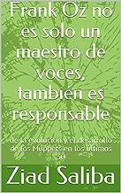 Frank Oz no es solo un maestro de voces, también es responsable: de la evolución y el desarrollo de los Muppets en los últimos 30 (Spanish Edition)