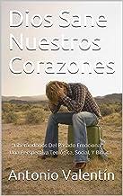 """Dios Sane Nuestros Corazones: """"Liberándonos Del Pasado Emocional""""  Una Perspectiva Teológica, Social, Y Bíblica"""