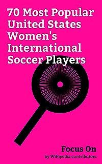 Focus On: 70 Most Popular United States Women's International Soccer Players: Hope Solo, Carli Lloyd, Mia Hamm, Kealia Oha...