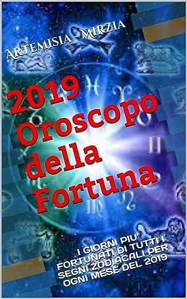 2019 Oroscopo della Fortuna: I GIORNI PIU' FORTUNATI  DI TUTTI I SEGNI ZODIACALI PER  OGNI MESE DEL 2019 (Collana della Fortuna)