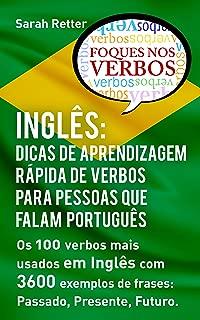 INGLÊS: DICAS DE APRENDIZAGEM RÁPIDA DE VERBOS PARA PESSOAS QUE FALAM PORTUGUÊS. : Os 100 verbos mais usados em Inglês com 3600 exemplos de frases: Passado, Presente, Futuro. (Portuguese Edition)