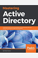 Mastering Active Directory: Understand the Core Functionalities of Active Directory Services Using Microsoft Server 2016 and PowerShell Kindle Edition
