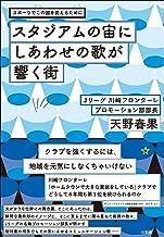 表紙: スタジアムの宙にしあわせの歌が響く街~スポーツでこの国を変えるために~   天野春果