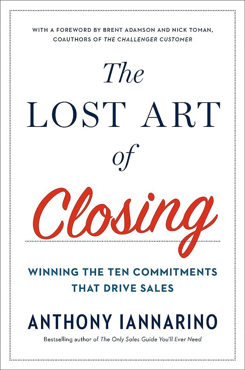 ラオス人メーター軽食The Lost Art of Closing: Winning the Ten Commitments That Drive Sales (English Edition)