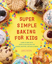 Super Simple Baking for Kids: Learn to Bake with over 55 Easy Recipes for Cookies, Muffins, Cupcakes and More! PDF