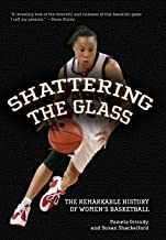 Shattering The Glass: The Remarkable History Of Women's Basketball