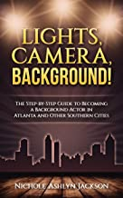 Lights, Camera, Background!: The Step-by-Step Guide to Becoming a Background Actor in Atlanta and Other Southern Cities