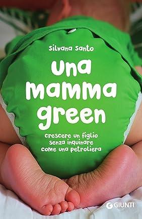 Una mamma green: Crescere un figlio senza inquinare come una petroliera