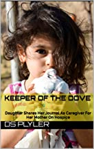 KEEPER OF THE DOVE: Daughter Shares Her Journal As Caregiver For Her Mother On Hospice