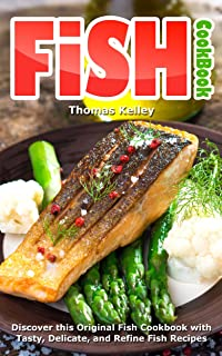 Fish Cookbook: Discover This Original Fish Cookbook with Tasty, Delicate, and Refine Fish Recipes