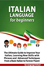 Italian Language for Beginners: An Easy Step by Step Guide to Improve Your Italian, Learning New Skills with Phrases and Lessons From a Basic Italian to Forever Fluent (English Edition)