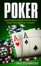 Poker: Everything You Need To Know About Poker From Beginner To Expert (2017 Ultimiate Poker Book Book 1)