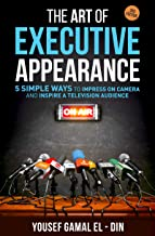 The Art of Executive Appearance: 5 Simple Ways to Impress on Camera and Inspire a Television Audience (Quick Media and Con...