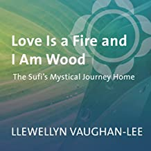 Love Is a Fire and I Am Wood: The Sufi's Mystical Journey Home