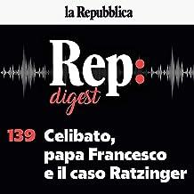 Celibato, papa Francesco e il caso Ratzinger: Rep Digest 139