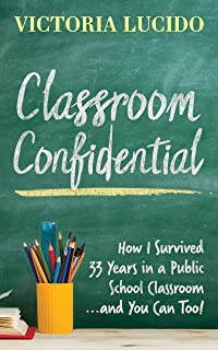 Classroom Confidential: How I Survived 33 Years in a Public School Classroom...and You Can Too!
