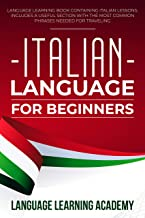 Italian Language for Beginners: Language Learning Book Containing Italian Lessons. Includes a Useful Section with the Most Common Phrases Needed for Traveling. (English Edition)