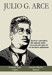 Julio G. Arce: Escritor y periodista del segundo exilio mexicano del siglo XX en territorio aztlanense (Spanish Edition)