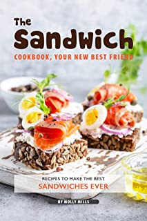 The Sandwich Cookbook, Your New Best Friend: Recipes to Make the Best Sandwiches Ever