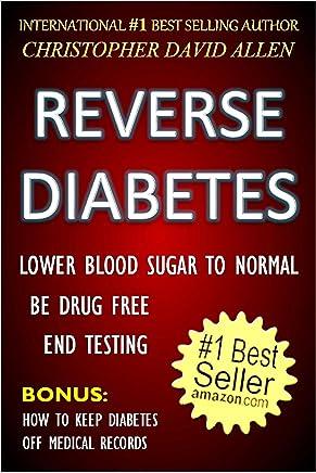 REVERSE DIABETES - LOWER BLOOD SUGAR TO NORMAL - BE DRUG FREE - END TESTING - BONUS: HOW TO KEEP DIABETES OFF MEDICAL RECORDS