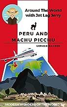 Peru and Machu Picchu: Modern Wonders of the World (Around The World With Jet Lag Jerry Book 2)