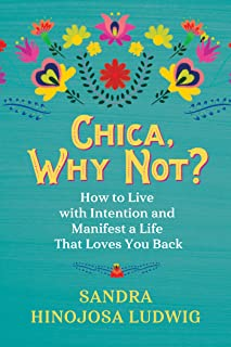 Chica, Why Not?: How to Live with Intention and Manifest a Life That Loves You Back