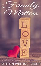 Family Matters - A Compilation of Short Stories, Essays, Poetry, and Memories (Sutton Writing Group Compilations Book 4)
