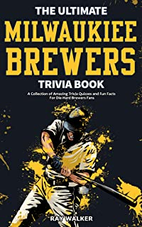 The Ultimate Milwaukee Brewers Trivia Book: A Collection of Amazing Trivia Quizzes and Fun Facts for Die-Hard Brewers Fans!