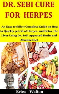Dr. Sebi Cure For Herpes: An Easy to follow Complete Guide on How to Quickly get rid of Herpes and Detox the Liver Using D...