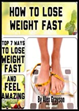 How To Lose Weight Fast: Top 7 Ways To Lose Weight Fast And Feel Amazing (weight loss healthy living, strategies, secrets, quick, solution, motivation, ... help, cure, life, men, women, lose weight)
