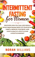 Intermittent Fasting for Women: Discover How You Can Lose Weight While Maintaining Most of Your Eating Habits, Improve You...