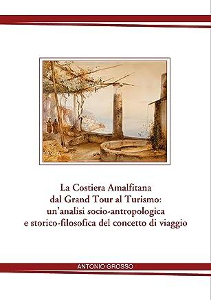La Costiera Amalfitana dal  Grand Tour al Turismo: un'analisi socio-antropologica e storico-filosofica del concetto di viaggio .