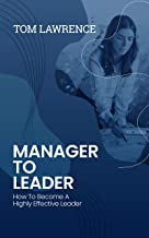 Manager To Leader: How To Become A Highly Effective Leader
