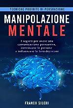 Tecniche proibite di persuasione: MANIPOLAZIONE MENTALE: I segreti per avere una comunicazione persuasiva, convincere le p...