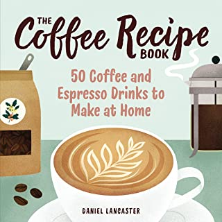The Coffee Recipe Book: 50 Coffee and Espresso Drinks to Make at Home (English Edition)