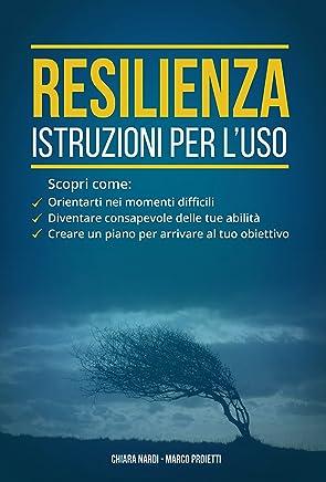 Resilienza: istruzioni per luso: Scopri come: orientarti nei momenti difficili, diventare consapevole delle tue abilita, creare un piano per arrivare al tuo obiettivo