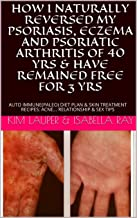 HOW I NATURALLY REVERSED MY PSORIASIS, ECZEMA AND PSORIATIC ARTHRITIS OF 40 YRS & HAVE REMAINED FREE FOR 3 YRS: AUTO IMMUNE(PALEO) DIET PLAN & SKIN TREATMENT RECIPES: ACNE... RELATIONSHIP & SEX TIPS