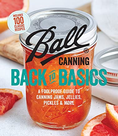 Ball Canning Back to Basics: A Foolproof Guide to Canning Jams, Jellies, Pickles & More