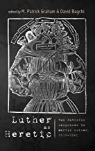 Luther as Heretic: Ten Catholic Responses to Martin Luther, 1518-1541