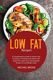 Low Fat Recipes: A Comprehensive Guide To Harness the full power of Fueling Hacks Meals with Super-Fast, Super Easy, and E...