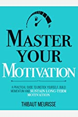 Master Your Motivation: A Practical Guide to Unstick Yourself, Build Momentum and Sustain Long-Term Motivation (Mastery Series Book 2) Kindle Edition