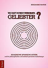 Wo hast Du Dich verborgen, Geliebter?: Klassische spanische Mystik und ihr philosophisches und arabisch-persisches Gedankengut (German Edition)