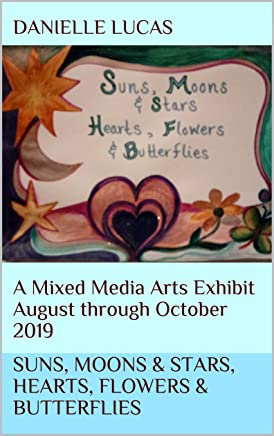Suns, Moons & Stars, Hearts, Flowers & Butterflies: A Mixed Media Arts Exhibit August through October 2019