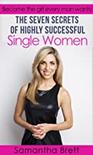 The Seven Secrets of Highly Successful Single Women: Become the girl every man wants! (The Powers of You Book 1)