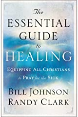 The Essential Guide to Healing: Equipping All Christians to Pray for the Sick Kindle Edition