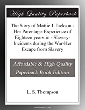 The Story of Mattie J. Jackson - Her Parentage-Experience of Eighteen years in - Slavery-Incidents during the War-Her Esca...