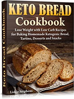 Keto Bread Cookbook: Lose Weight with Low Carb Recipes for Baking Homemade Ketogenic Bread, Tartine, Desserts and Snacks (Keto Sweets Book 3)