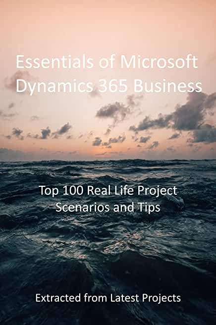 Essentials of Microsoft Dynamics 365 Business: Top 100 Real Life Project Scenarios and Tips: Extracted from Latest Projects (English Edition)