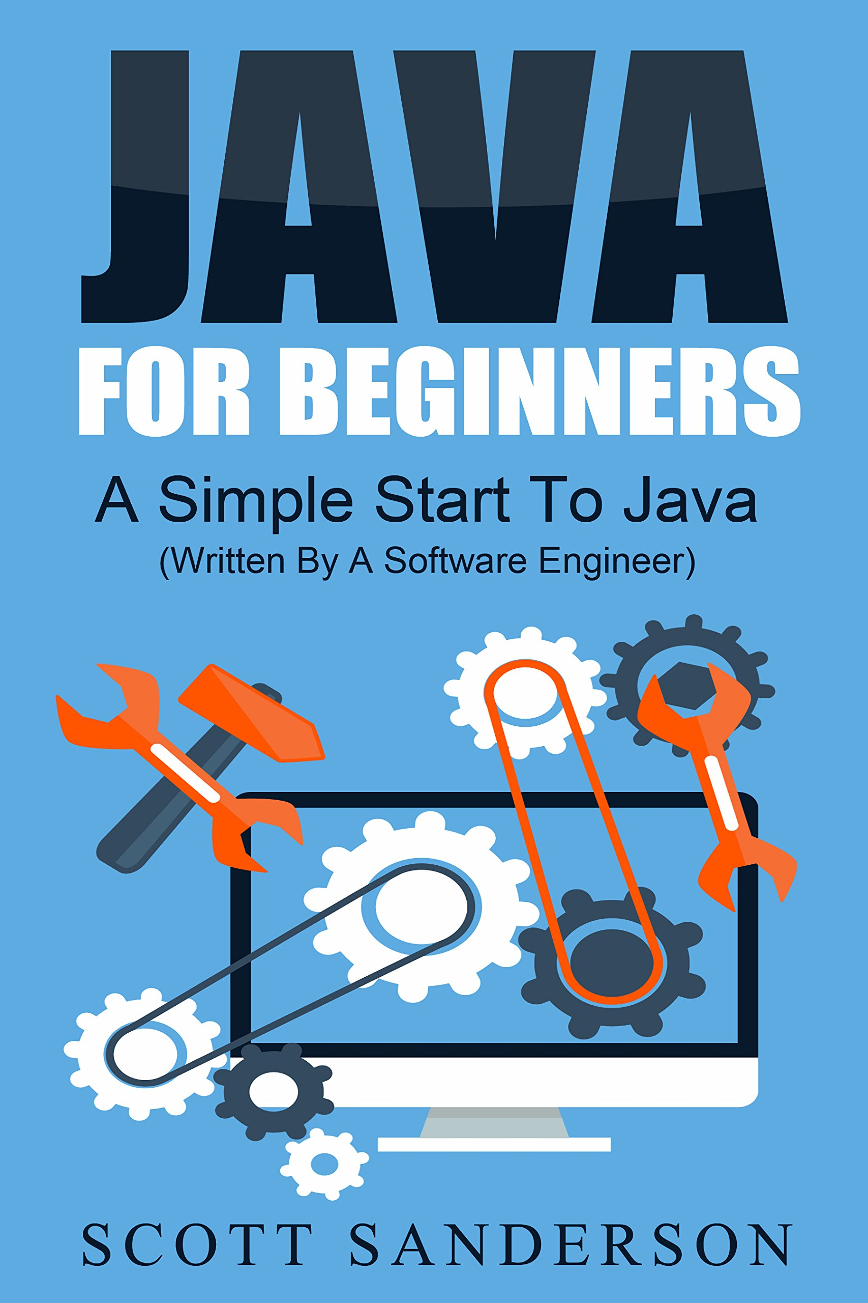 Java For Beginners: A Simple Start To Java (Written By A Software Engineer) (java in one day, java quick reference, java programming simplified) (UPDATED 2020) (Computer Programming)