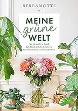 Meine grüne Welt: Der besondere Guide für deine Zimmerpflanzen, Blumensträuße und Wandkränze (German Edition)